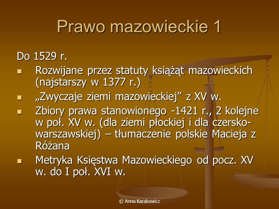 © Anna Karabowicz Prawo mazowieckie 1 Do 1529 r. Rozwijane przez statuty książąt mazowieckich (najstarszy w 1377 r.) Rozwijane przez statuty książąt m