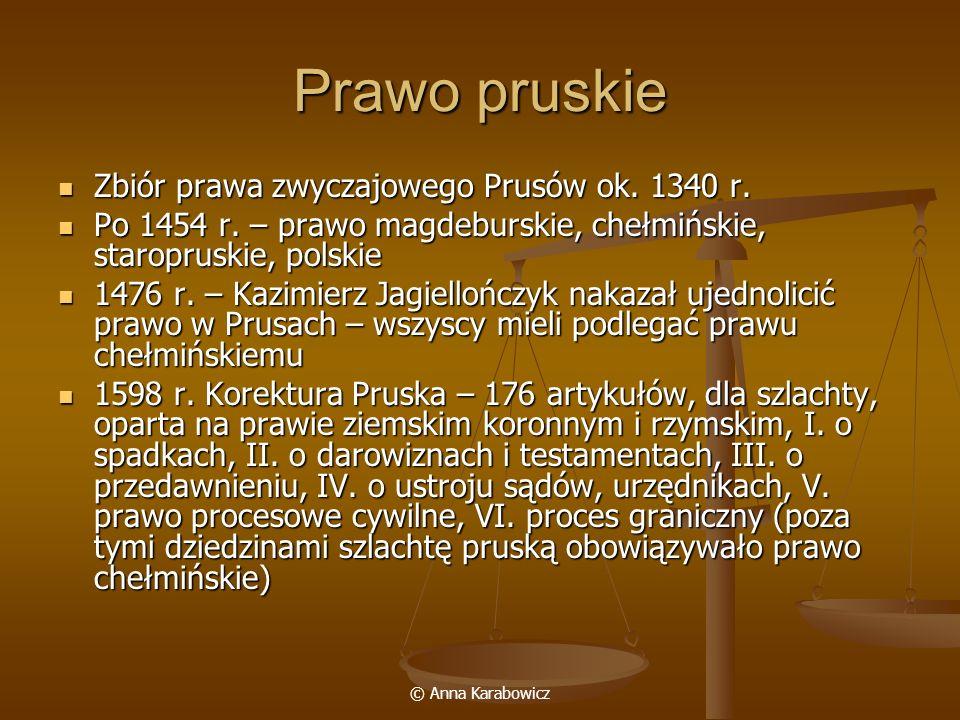 © Anna Karabowicz Prawo pruskie Zbiór prawa zwyczajowego Prusów ok. 1340 r. Zbiór prawa zwyczajowego Prusów ok. 1340 r. Po 1454 r. – prawo magdeburski
