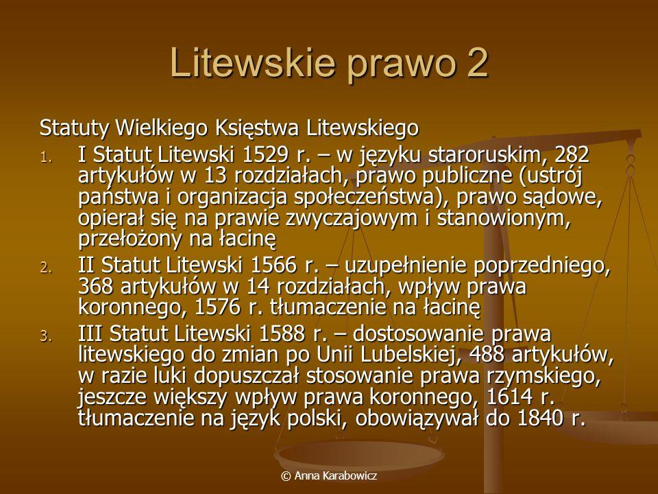 © Anna Karabowicz Litewskie prawo 2 Statuty Wielkiego Księstwa Litewskiego 1. I Statut Litewski 1529 r. – w języku staroruskim, 282 artykułów w 13 roz