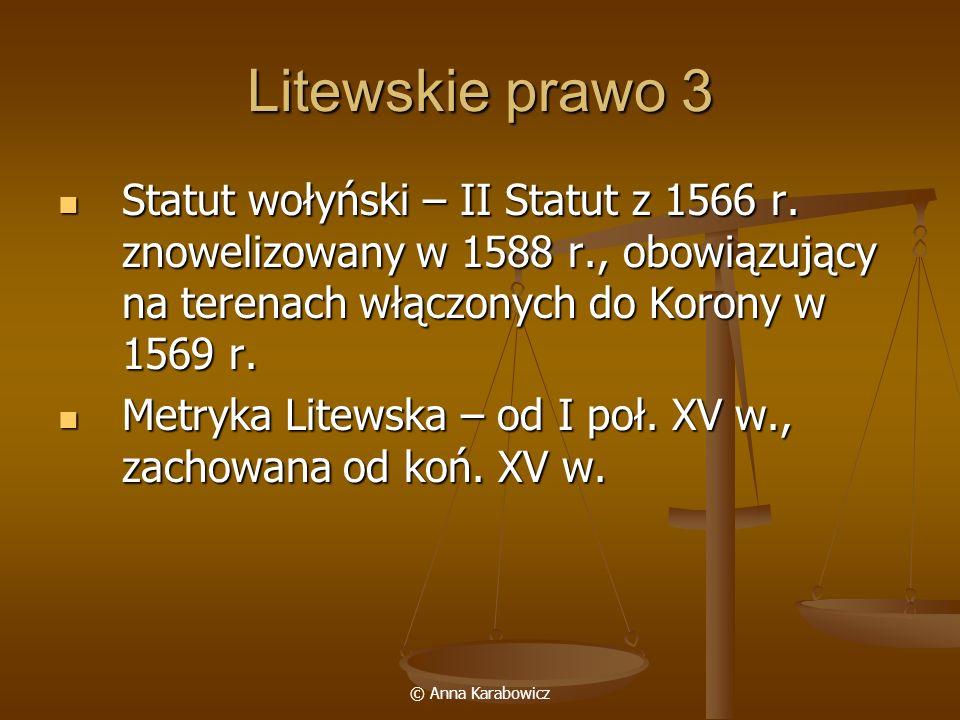 © Anna Karabowicz Litewskie prawo 3 Statut wołyński – II Statut z 1566 r. znowelizowany w 1588 r., obowiązujący na terenach włączonych do Korony w 156