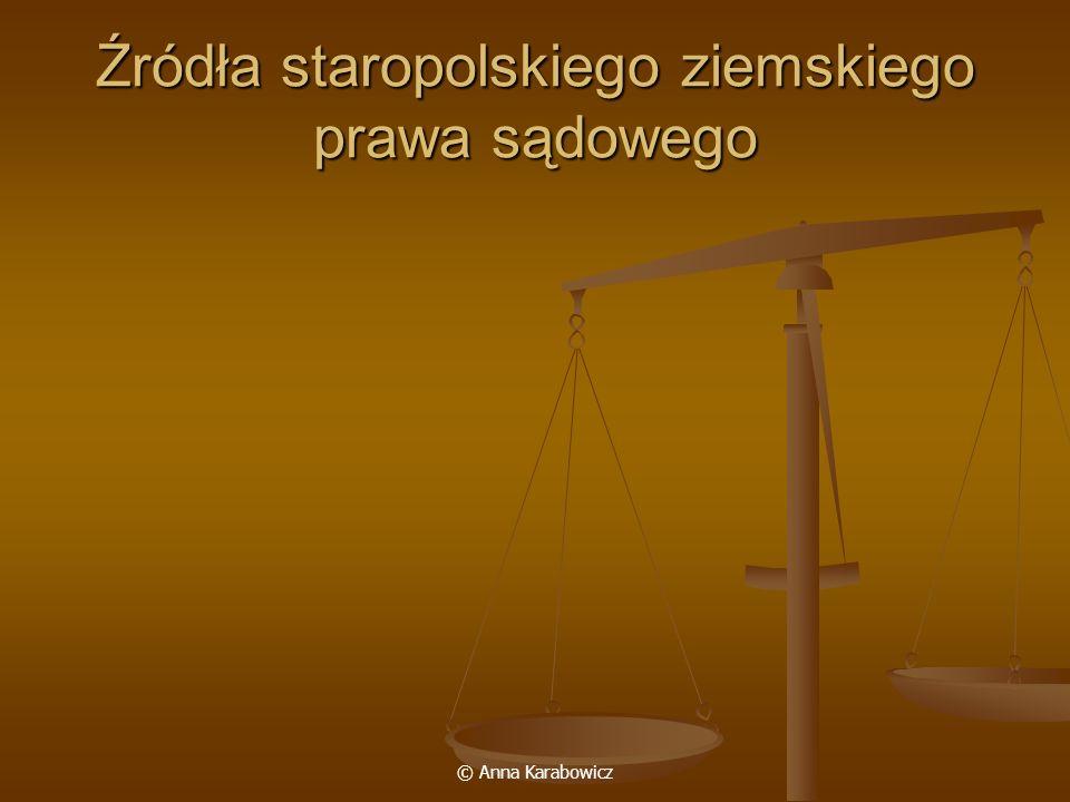 © Anna Karabowicz Źródła staropolskiego ziemskiego prawa sądowego