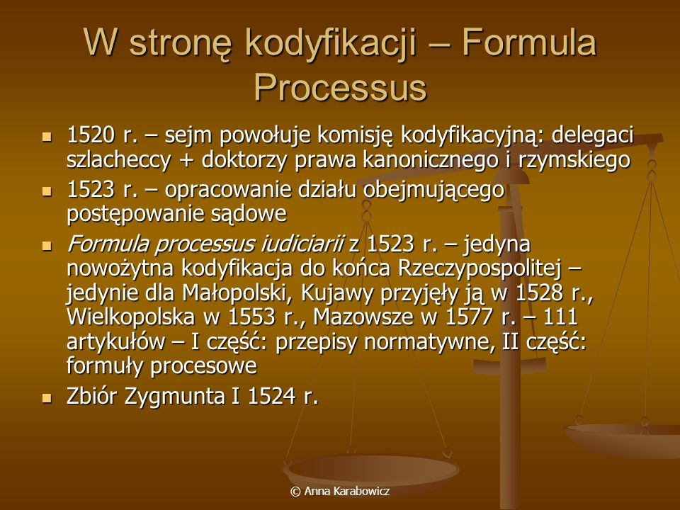 © Anna Karabowicz W stronę kodyfikacji – Formula Processus 1520 r. – sejm powołuje komisję kodyfikacyjną: delegaci szlacheccy + doktorzy prawa kanonic