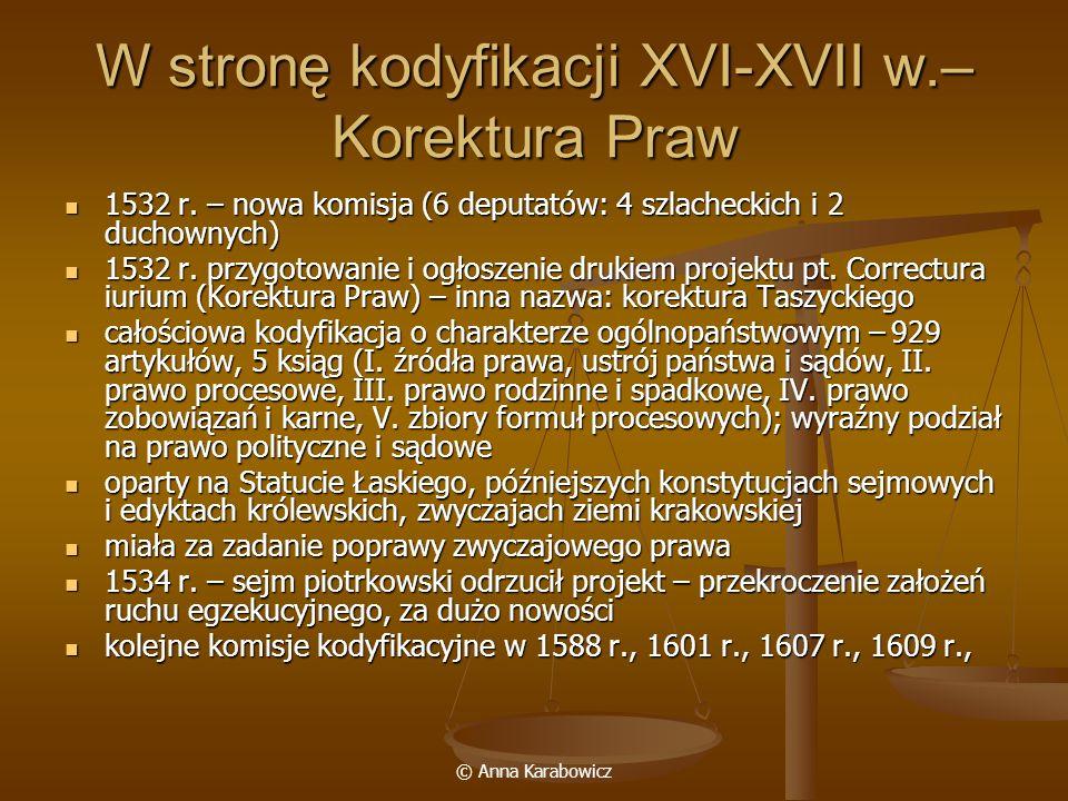 © Anna Karabowicz W stronę kodyfikacji XVI-XVII w.– Korektura Praw 1532 r. – nowa komisja (6 deputatów: 4 szlacheckich i 2 duchownych) 1532 r. – nowa