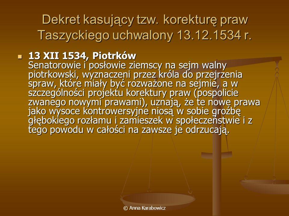 © Anna Karabowicz Dekret kasujący tzw. korekturę praw Taszyckiego uchwalony 13.12.1534 r. 13 XII 1534, Piotrków Senatorowie i posłowie ziemscy na sejm