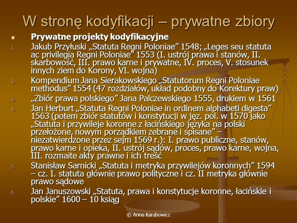 © Anna Karabowicz W stronę kodyfikacji – prywatne zbiory Prywatne projekty kodyfikacyjne Prywatne projekty kodyfikacyjne 1. Jakub Przyłuski Statuta Re