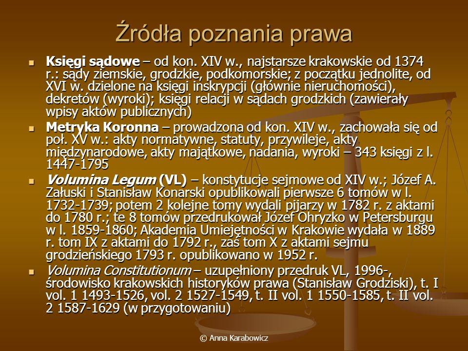 © Anna Karabowicz Źródła poznania prawa Księgi sądowe – od kon. XIV w., najstarsze krakowskie od 1374 r.: sądy ziemskie, grodzkie, podkomorskie; z poc