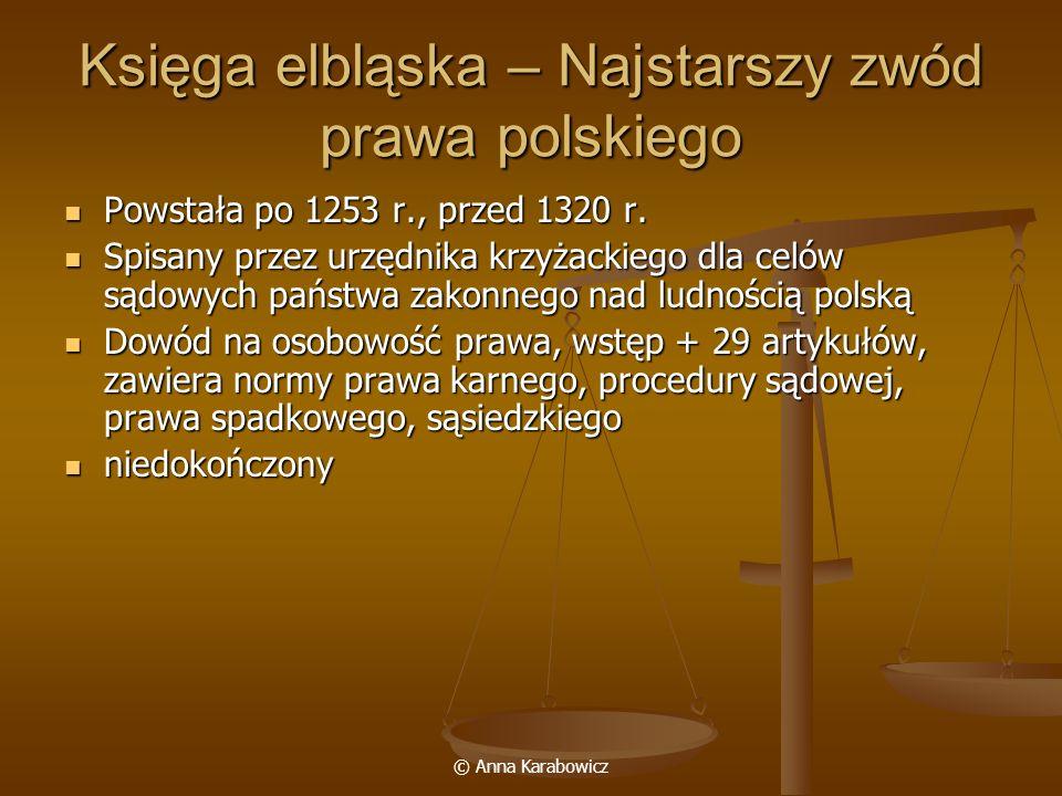© Anna Karabowicz Księga elbląska – Najstarszy zwód prawa polskiego Powstała po 1253 r., przed 1320 r. Powstała po 1253 r., przed 1320 r. Spisany prze