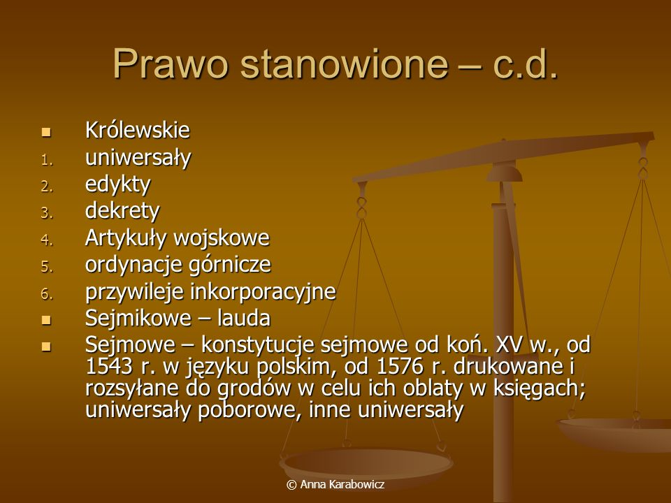 © Anna Karabowicz Prawo stanowione – c.d. Królewskie Królewskie 1. uniwersały 2. edykty 3. dekrety 4. Artykuły wojskowe 5. ordynacje górnicze 6. przyw