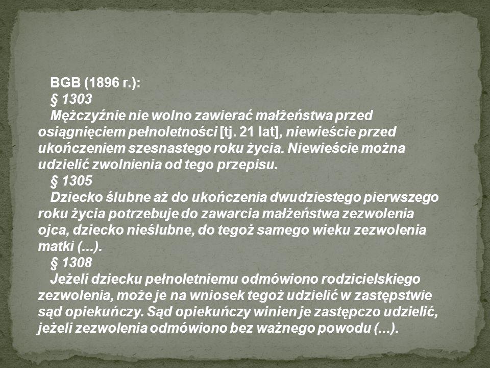 BGB (1896 r.): § 1303 Mężczyźnie nie wolno zawierać małżeństwa przed osiągnięciem pełnoletności [tj. 21 lat], niewieście przed ukończeniem szesnastego
