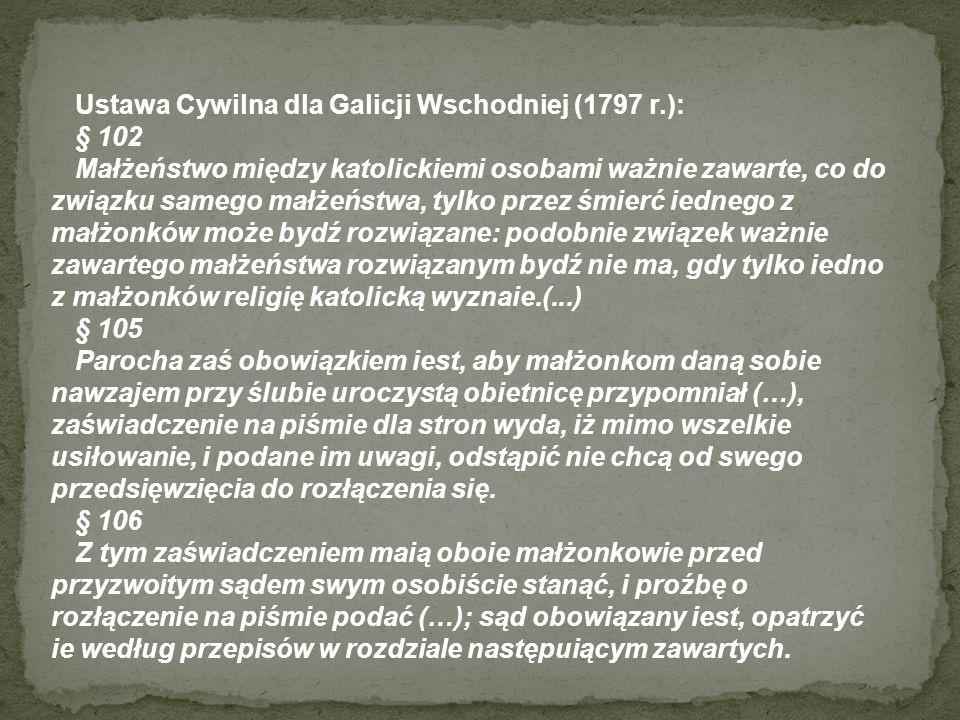 Ustawa Cywilna dla Galicji Wschodniej (1797 r.): § 102 Małżeństwo między katolickiemi osobami ważnie zawarte, co do związku samego małżeństwa, tylko p