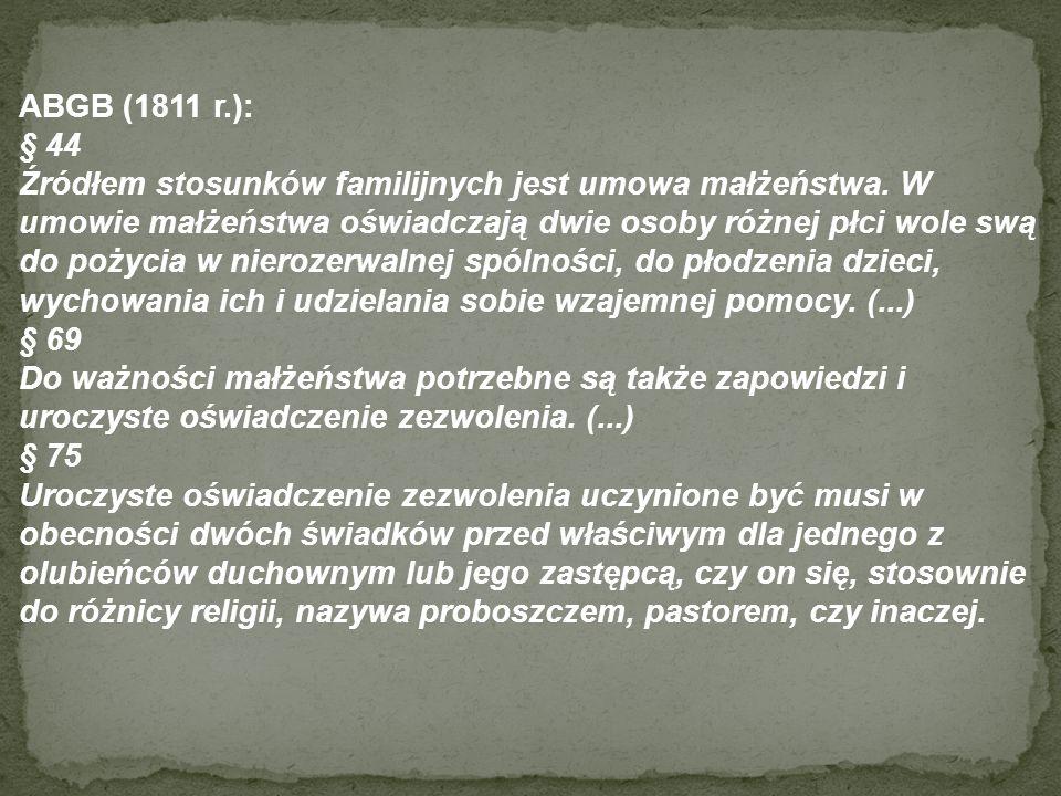 ABGB (1811 r.): § 44 Źródłem stosunków familijnych jest umowa małżeństwa. W umowie małżeństwa oświadczają dwie osoby różnej płci wole swą do pożycia w