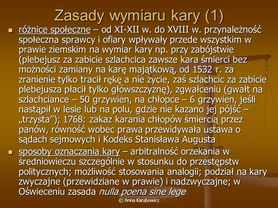 © Anna Karabowicz Zasady wymiaru kary (1) różnice społeczne – od XI-XII w. do XVIII w. przynależność społeczna sprawcy i ofiary wpływały przede wszyst