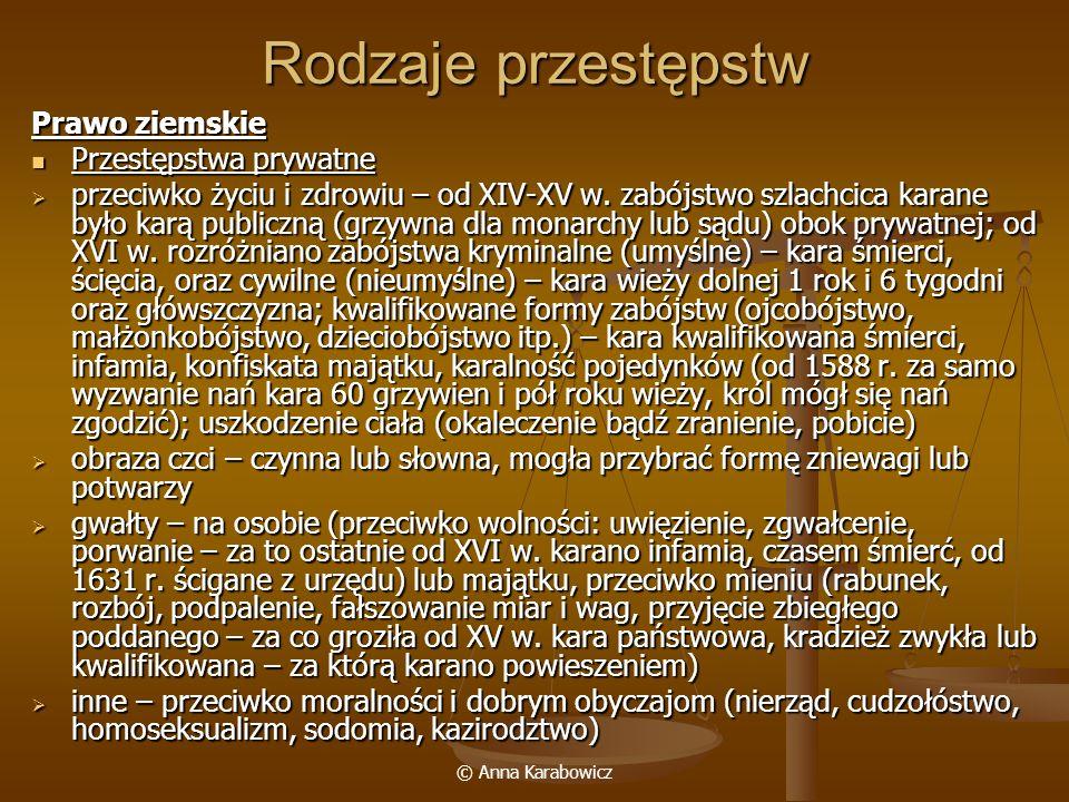 © Anna Karabowicz Rodzaje przestępstw Prawo ziemskie Przestępstwa prywatne Przestępstwa prywatne przeciwko życiu i zdrowiu – od XIV-XV w. zabójstwo sz