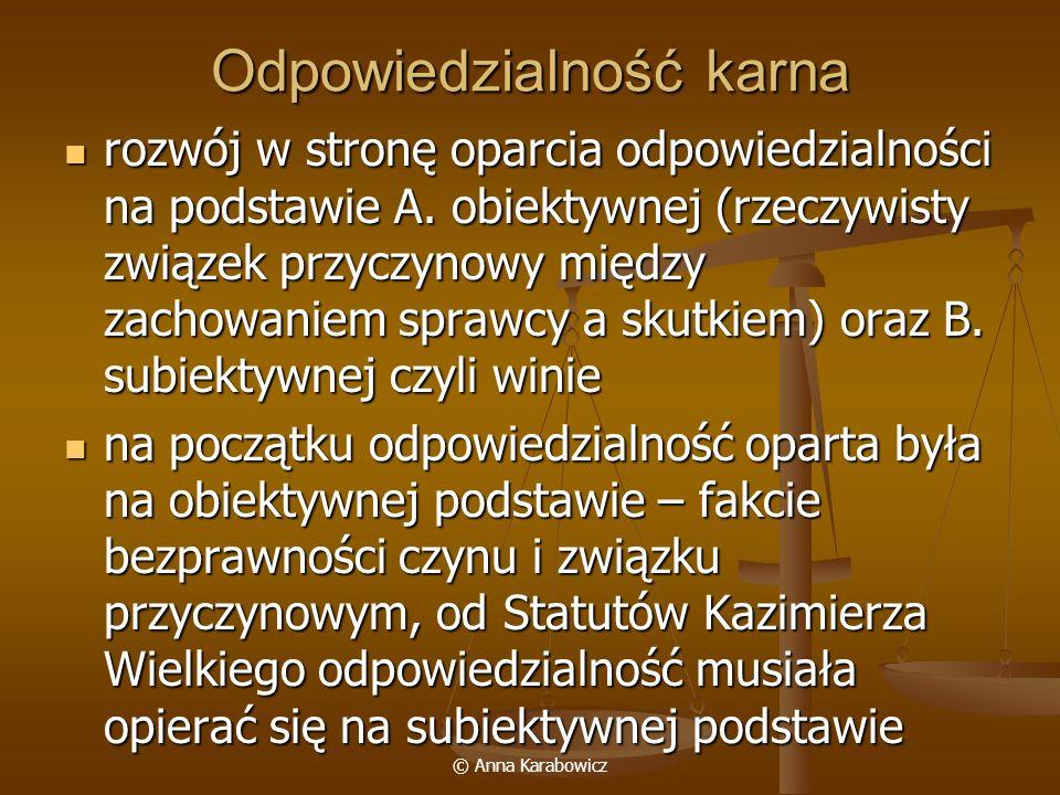 © Anna Karabowicz Odpowiedzialność karna rozwój w stronę oparcia odpowiedzialności na podstawie A. obiektywnej (rzeczywisty związek przyczynowy między