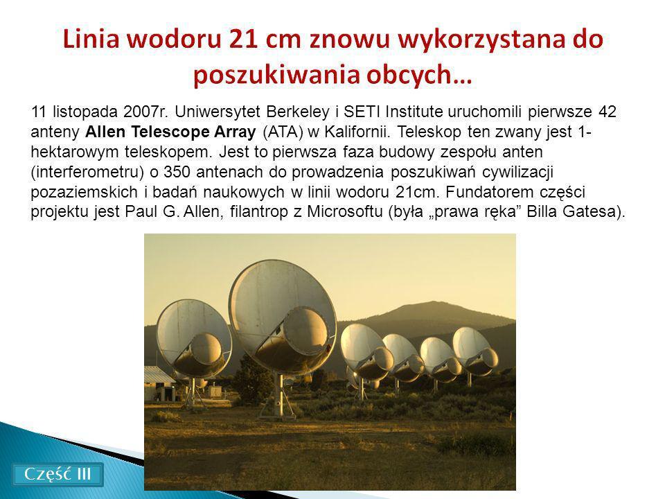11 listopada 2007r. Uniwersytet Berkeley i SETI Institute uruchomili pierwsze 42 anteny Allen Telescope Array (ATA) w Kalifornii. Teleskop ten zwany j