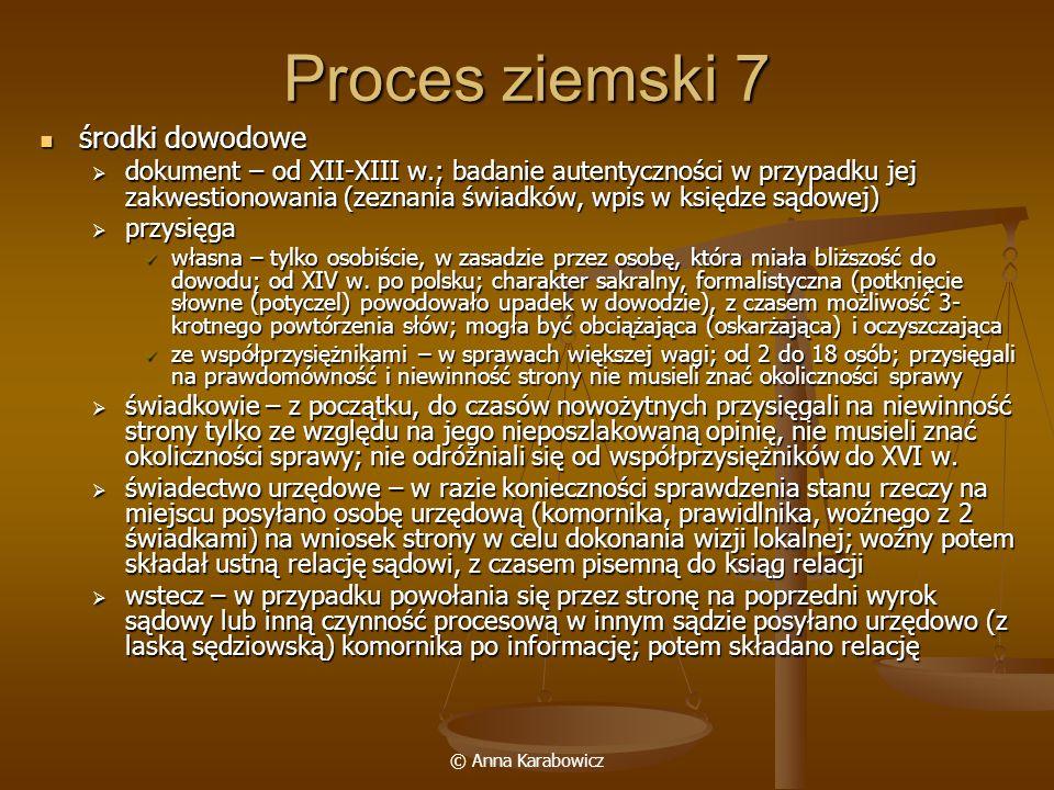 © Anna Karabowicz Proces ziemski 7 środki dowodowe środki dowodowe dokument – od XII-XIII w.; badanie autentyczności w przypadku jej zakwestionowania