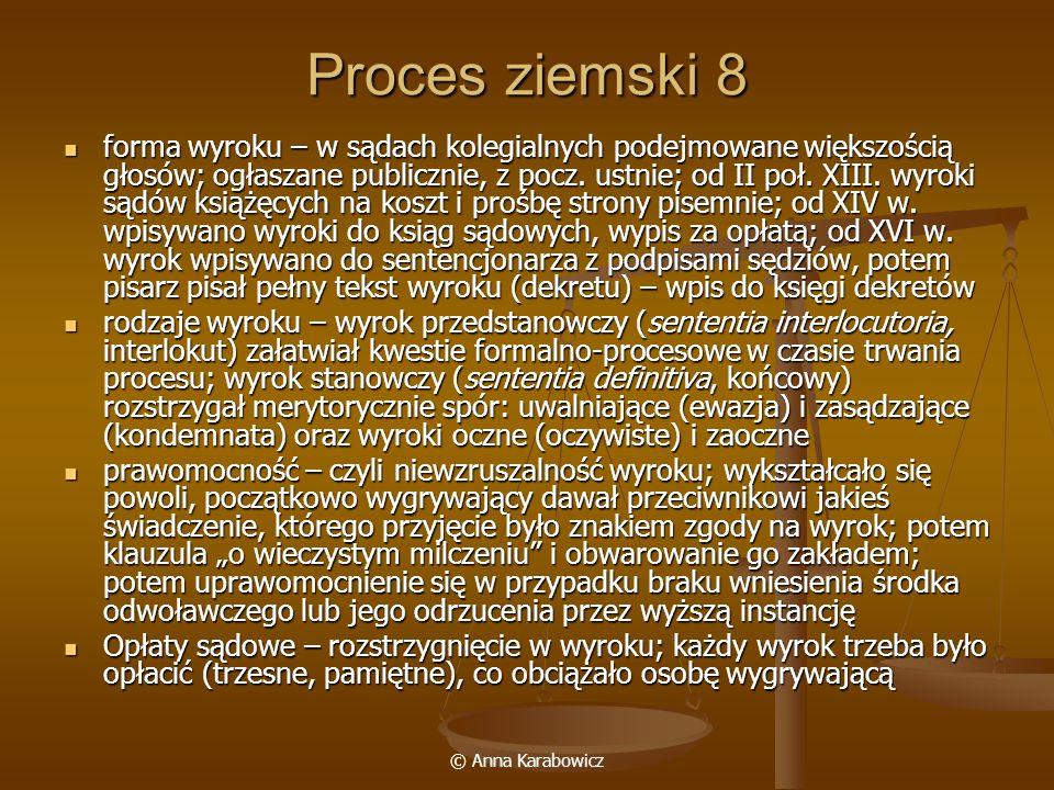 © Anna Karabowicz Proces ziemski 8 forma wyroku – w sądach kolegialnych podejmowane większością głosów; ogłaszane publicznie, z pocz. ustnie; od II po