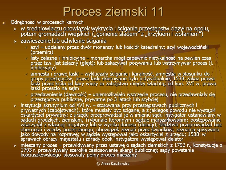 © Anna Karabowicz Proces ziemski 11 Odrębności w procesach karnych Odrębności w procesach karnych w średniowieczu obowiązek wykrycia i ścigania przest