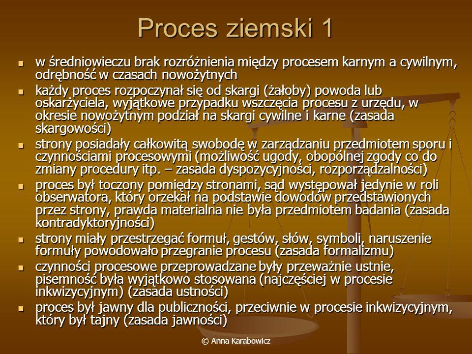© Anna Karabowicz Proces ziemski 1 w średniowieczu brak rozróżnienia między procesem karnym a cywilnym, odrębność w czasach nowożytnych w średniowiecz