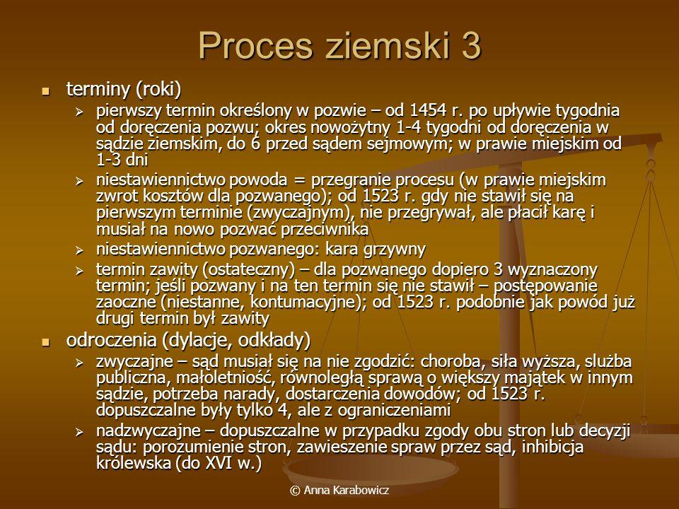 © Anna Karabowicz Proces ziemski 3 terminy (roki) terminy (roki) pierwszy termin określony w pozwie – od 1454 r. po upływie tygodnia od doręczenia poz
