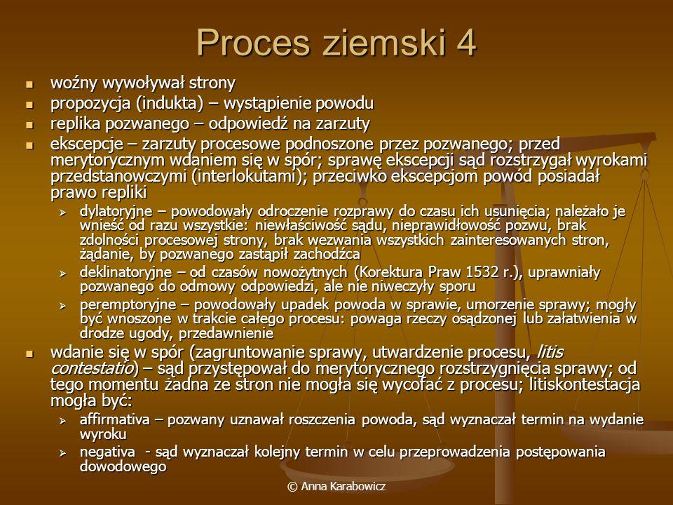 © Anna Karabowicz Proces ziemski 4 woźny wywoływał strony woźny wywoływał strony propozycja (indukta) – wystąpienie powodu propozycja (indukta) – wyst