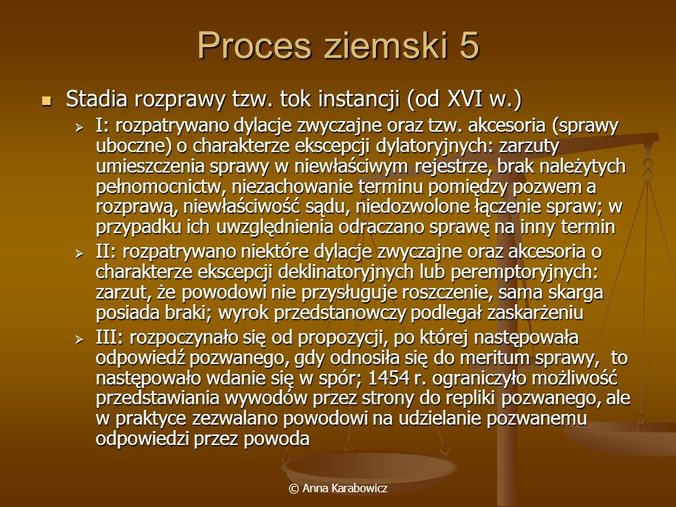 © Anna Karabowicz Proces ziemski 5 Stadia rozprawy tzw. tok instancji (od XVI w.) Stadia rozprawy tzw. tok instancji (od XVI w.) I: rozpatrywano dylac