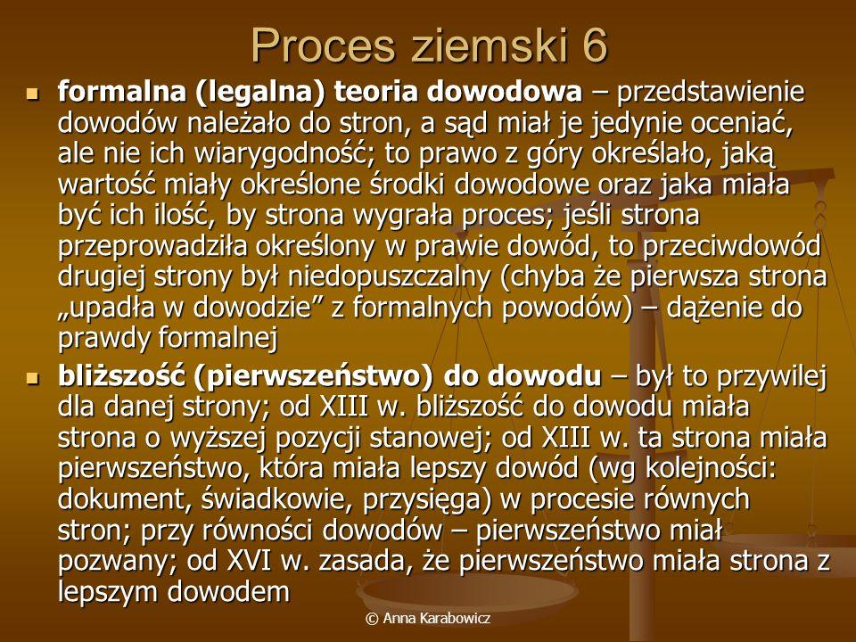 © Anna Karabowicz Proces ziemski 6 formalna (legalna) teoria dowodowa – przedstawienie dowodów należało do stron, a sąd miał je jedynie oceniać, ale n
