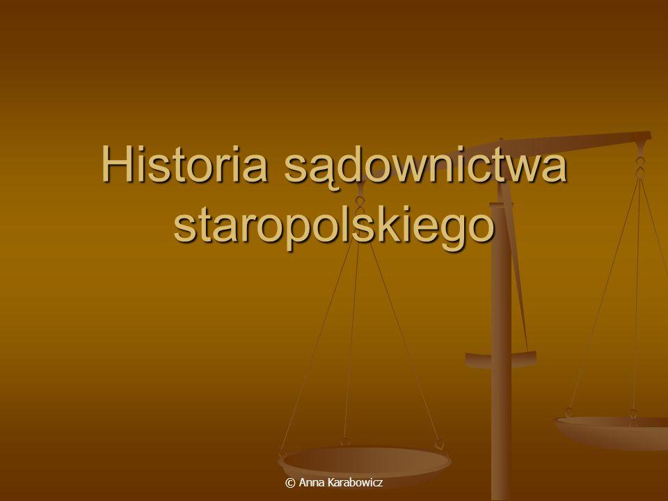 © Anna Karabowicz Sądy centralne 1 sąd monarszy – składał się z monarchy i asesorów (sąd asesorski); często w zastępstwie monarchy sądził sędzia (iudex curiae) lub podsędek (subiudex); nieokreślona właściwość rzeczowa (na zasadzie wyłącznej kompetencji sprawy najcięższych przestępstw, sprawy szlachty osiadłej, przy zagrożeniu karą śmierci, utratą czci, konfiskaty mienia, sprawy urzędnicze, dotyczące majątku królewskiego i fiskalne, między stanami); król jako najwyższy sędzia (rex iudex supremus) mógł rozstrzygać jakąkolwiek sprawę bezpośrednio lub w drodze remisji od sądu niższego; od 1523 r.