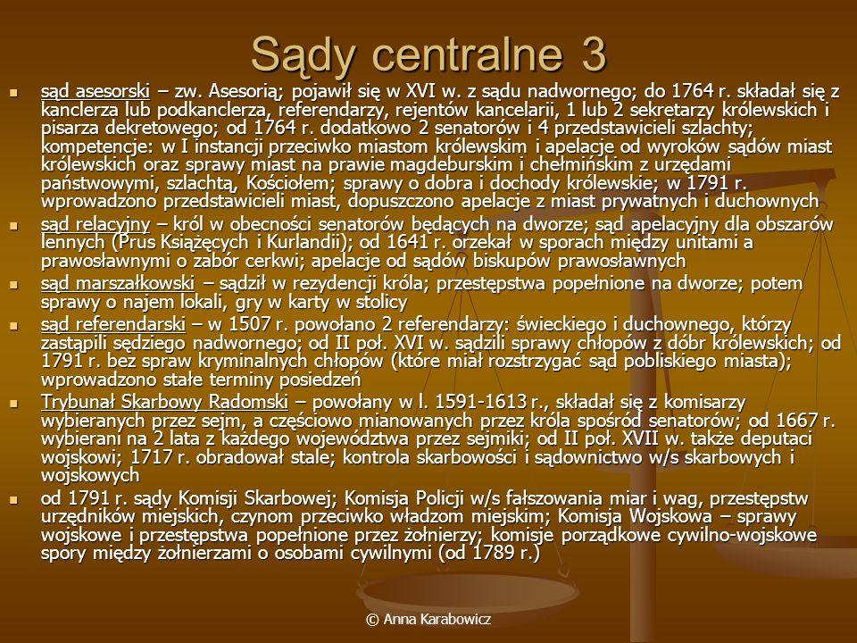 © Anna Karabowicz Sądy centralne 3 sąd asesorski – zw. Asesorią; pojawił się w XVI w. z sądu nadwornego; do 1764 r. składał się z kanclerza lub podkan