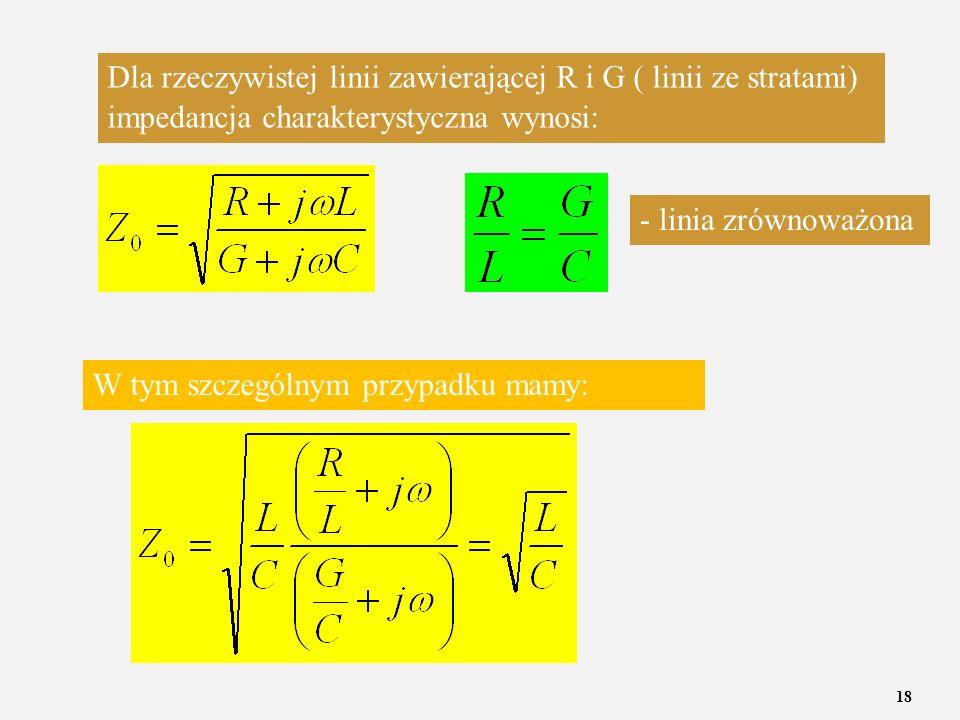 18 Dla rzeczywistej linii zawierającej R i G ( linii ze stratami) impedancja charakterystyczna wynosi: W tym szczególnym przypadku mamy: - linia zrówn