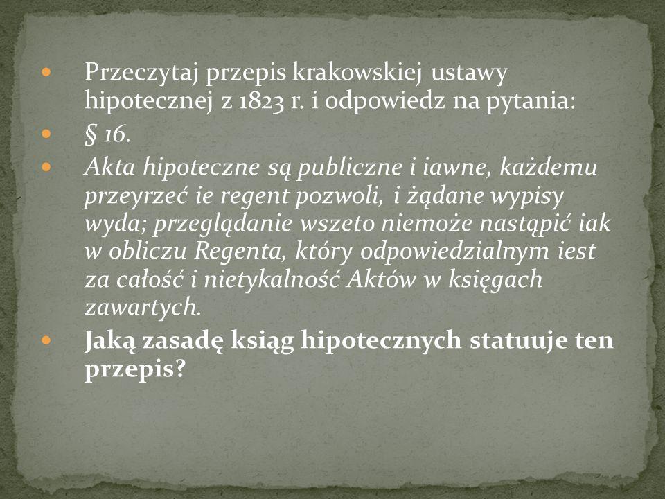 Przeczytaj poniższe przepisy i odpowiedz na pytania: § 1 W Królestwie Galicyi i Lodomeryi z Wielkim Księstwem Krakowskim założone będą księgi hipoteczne (gruntowe).