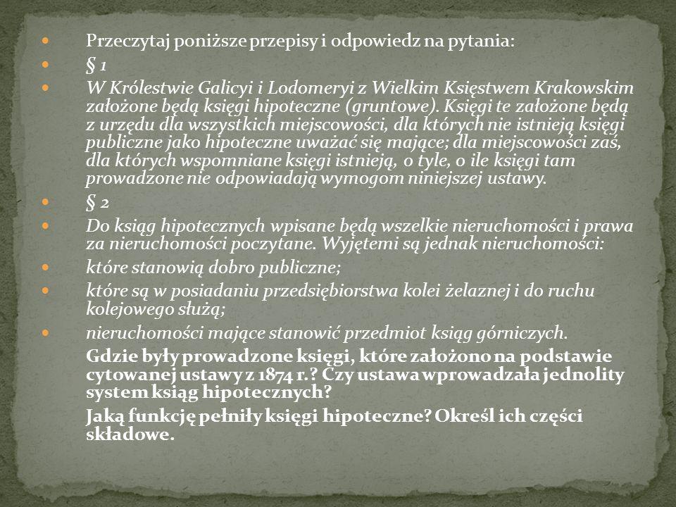 Przeczytaj poniższe przepisy i odpowiedz na pytania: § 1 W Królestwie Galicyi i Lodomeryi z Wielkim Księstwem Krakowskim założone będą księgi hipotecz