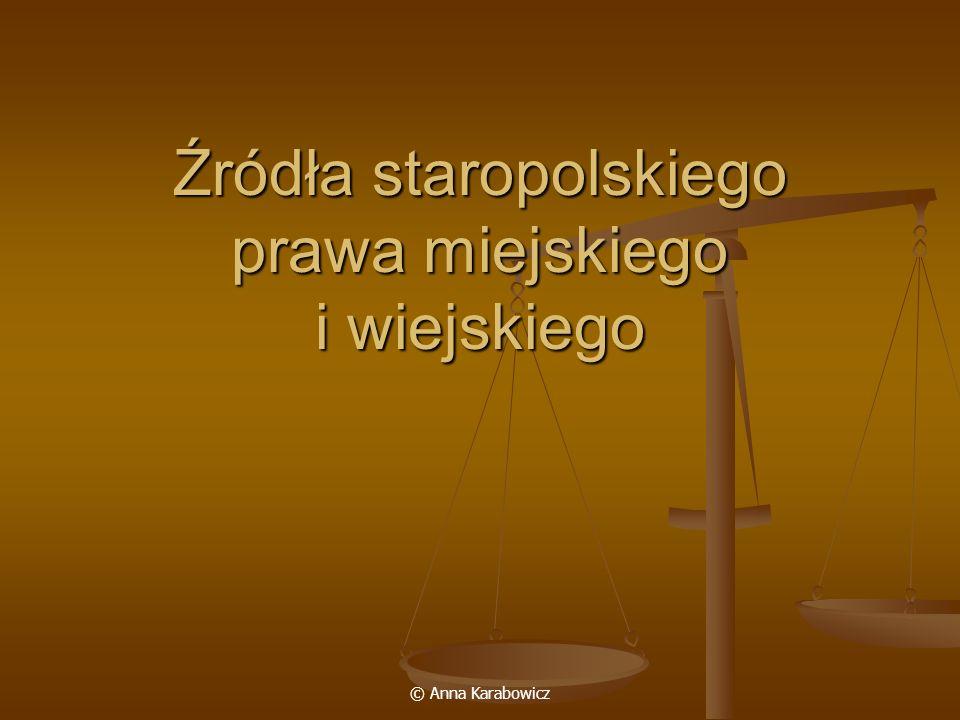 © Anna Karabowicz Źródła staropolskiego prawa miejskiego i wiejskiego