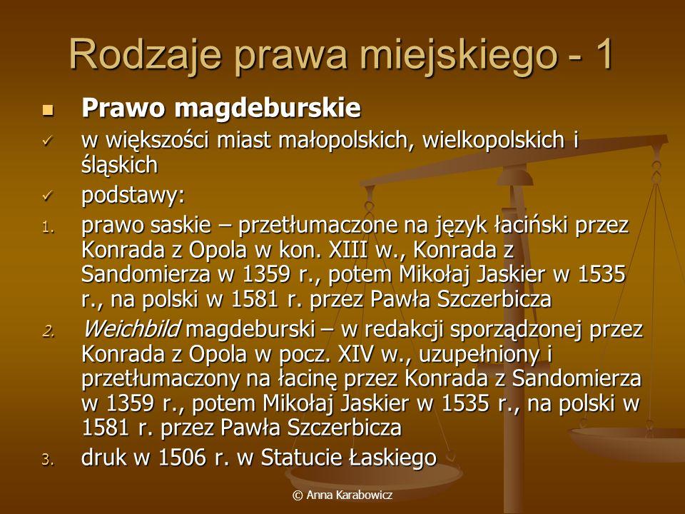 © Anna Karabowicz Rodzaje prawa miejskiego - 1 Prawo magdeburskie Prawo magdeburskie w większości miast małopolskich, wielkopolskich i śląskich w więk