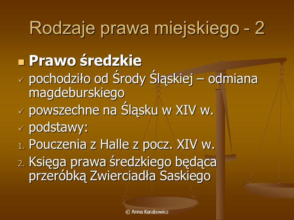 © Anna Karabowicz Rodzaje prawa miejskiego - 2 Prawo średzkie Prawo średzkie pochodziło od Środy Śląskiej – odmiana magdeburskiego pochodziło od Środy