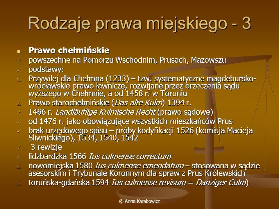 © Anna Karabowicz Rodzaje prawa miejskiego - 3 Prawo chełmińskie Prawo chełmińskie powszechne na Pomorzu Wschodnim, Prusach, Mazowszu powszechne na Po