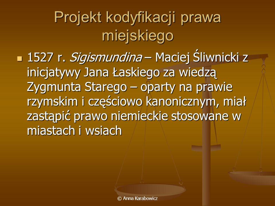 © Anna Karabowicz Projekt kodyfikacji prawa miejskiego 1527 r. Sigismundina – Maciej Śliwnicki z inicjatywy Jana Łaskiego za wiedzą Zygmunta Starego –