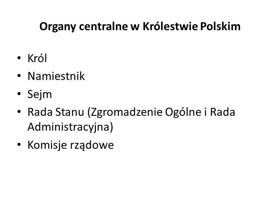 Organy centralne w Królestwie Polskim Król Namiestnik Sejm Rada Stanu (Zgromadzenie Ogólne i Rada Administracyjna) Komisje rządowe