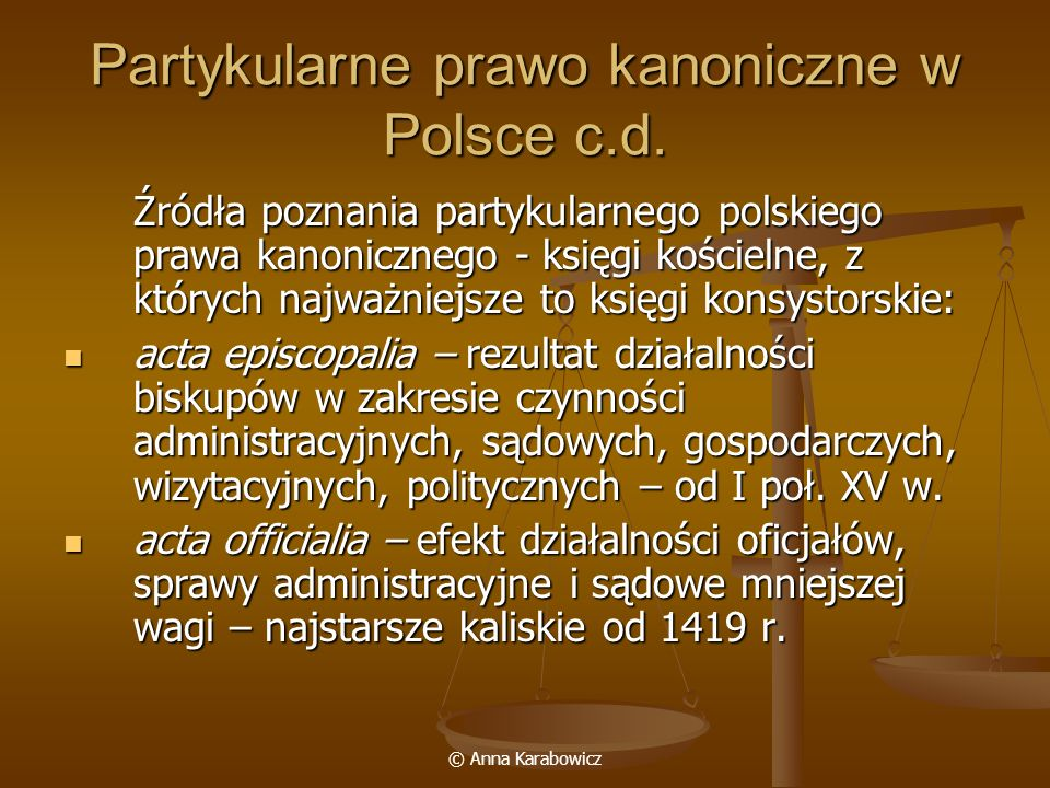 © Anna Karabowicz Partykularne prawo kanoniczne w Polsce c.d. Źródła poznania partykularnego polskiego prawa kanonicznego - księgi kościelne, z któryc