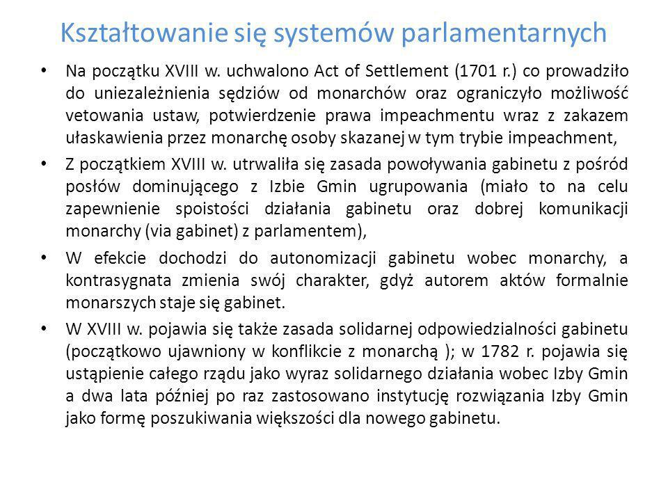 Kształtowanie się systemów parlamentarnych W efekcie tych przekształceń doszło do sformowania brytyjskiego modelu parlamentaryzmu (zwany niekiedy klasycznym systemem parlamentarno – gabinetowym, obecnie często używa się określenia model westminsterski), na który składają się następujące cechy: a) powierzenie władzy wykonawczej monarsze (który nie ponosi odpowiedzialności – monarcha nie może czynić źle) oraz powołanym przez niego ministrom, b) władza ustawodawcza skupiona w dwuizbowym parlamencie, c) ministrowie tworzą łącznie kolegium (gabinet),formalnym udziałem monarchy, d) solidarna odpowiedzialność ministrów przed parlamentem (od 1839r.