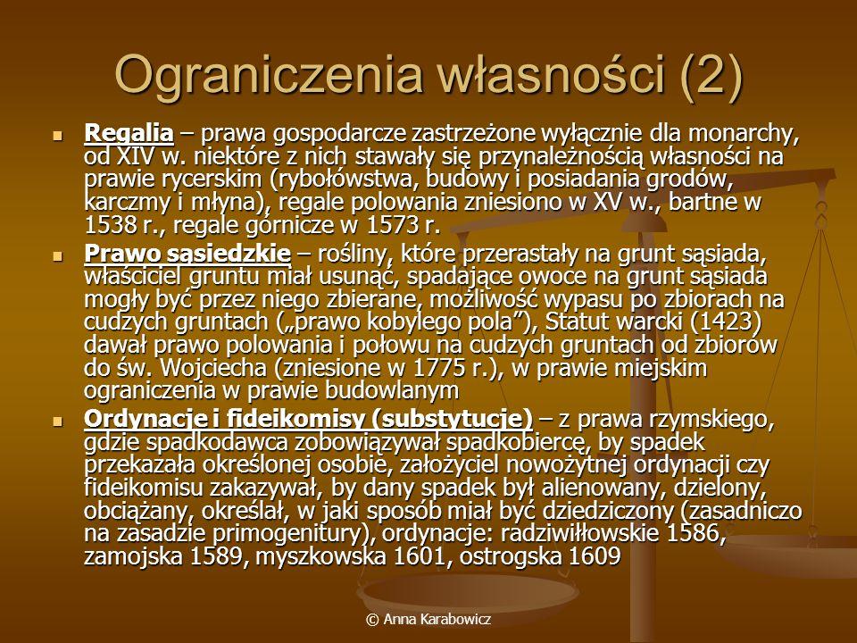 © Anna Karabowicz Ograniczenia własności (2) Regalia – prawa gospodarcze zastrzeżone wyłącznie dla monarchy, od XIV w. niektóre z nich stawały się prz