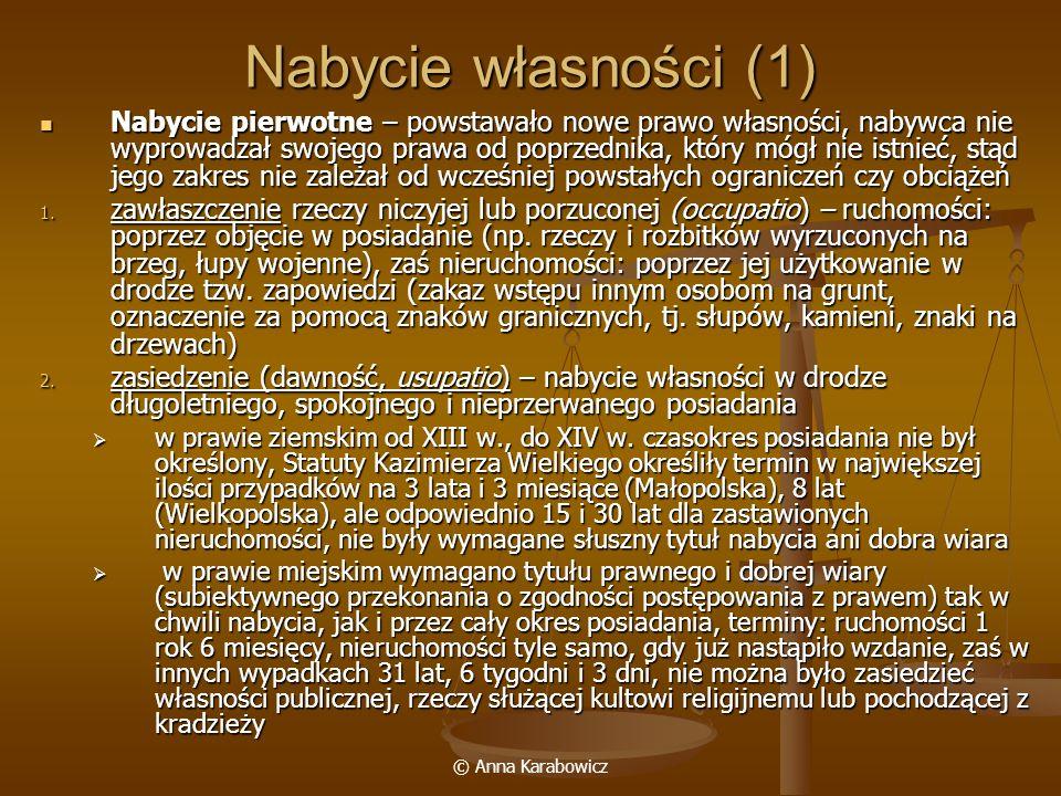 © Anna Karabowicz Nabycie własności (1) Nabycie pierwotne – powstawało nowe prawo własności, nabywca nie wyprowadzał swojego prawa od poprzednika, któ