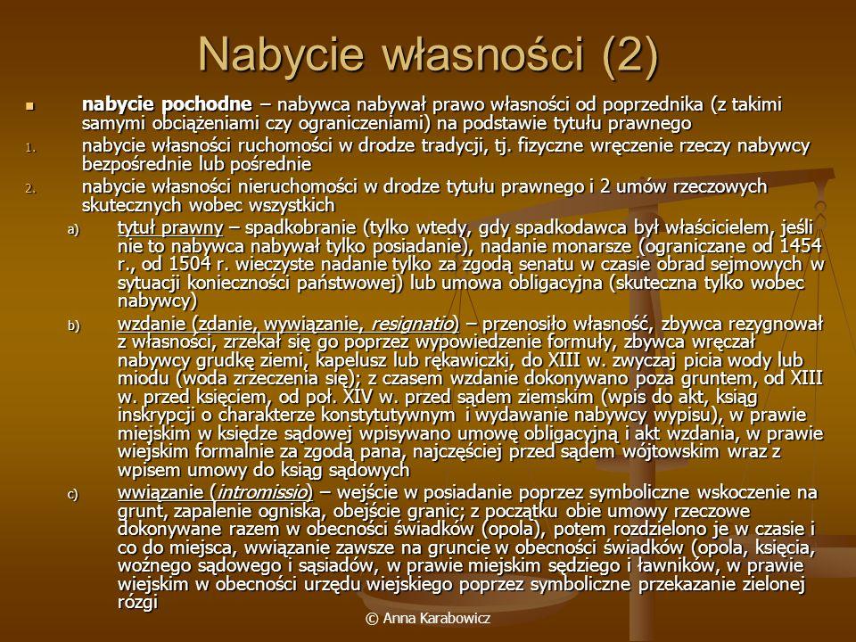 © Anna Karabowicz Nabycie własności (2) nabycie pochodne – nabywca nabywał prawo własności od poprzednika (z takimi samymi obciążeniami czy ograniczen