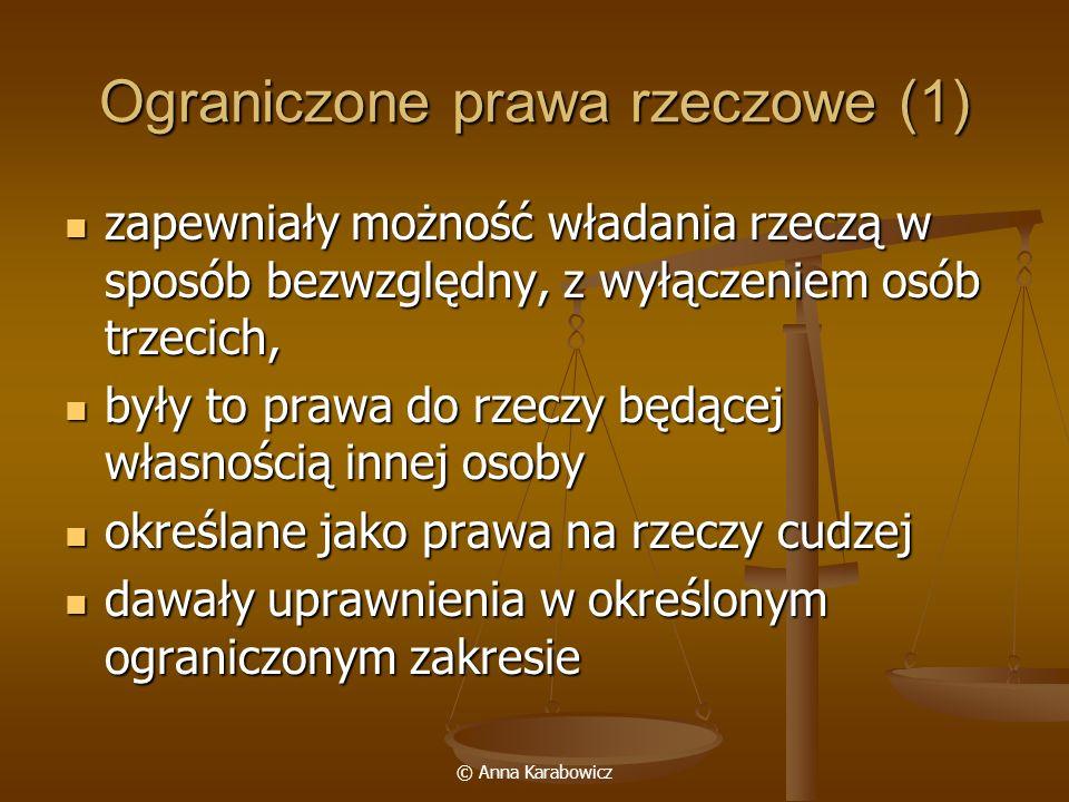 © Anna Karabowicz Ograniczone prawa rzeczowe (1) zapewniały możność władania rzeczą w sposób bezwzględny, z wyłączeniem osób trzecich, zapewniały możn