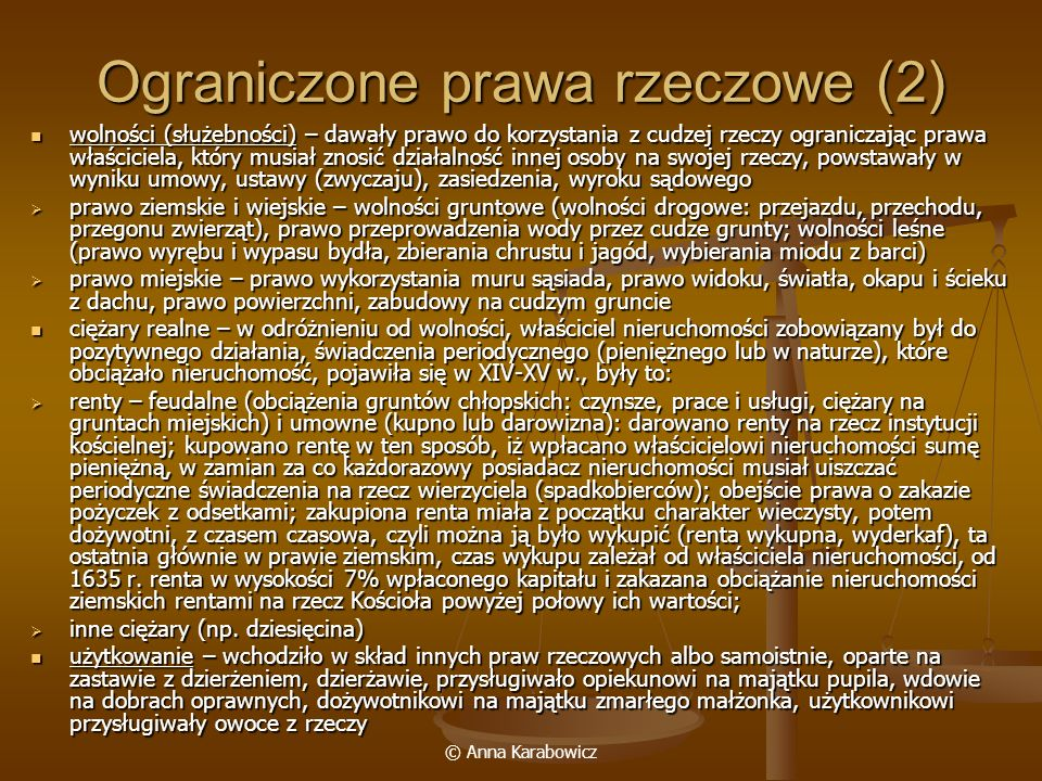 © Anna Karabowicz Ograniczone prawa rzeczowe (2) wolności (służebności) – dawały prawo do korzystania z cudzej rzeczy ograniczając prawa właściciela,