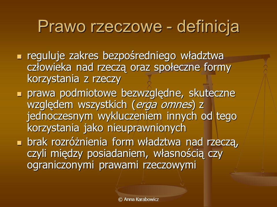 © Anna Karabowicz Prawo rzeczowe - definicja reguluje zakres bezpośredniego władztwa człowieka nad rzeczą oraz społeczne formy korzystania z rzeczy re