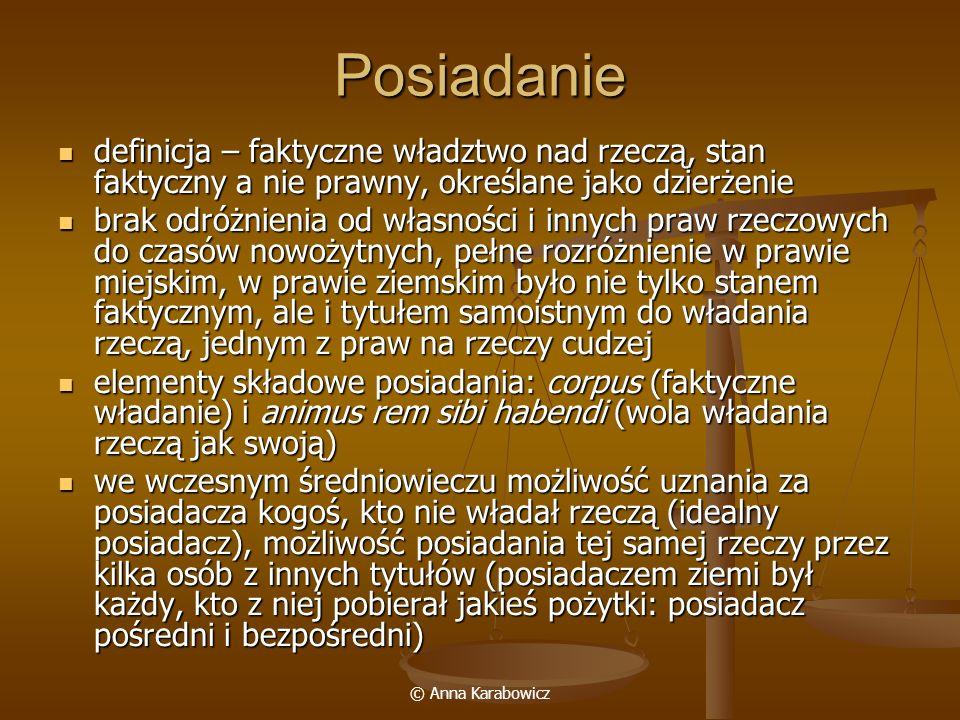 © Anna Karabowicz Posiadanie definicja – faktyczne władztwo nad rzeczą, stan faktyczny a nie prawny, określane jako dzierżenie definicja – faktyczne w