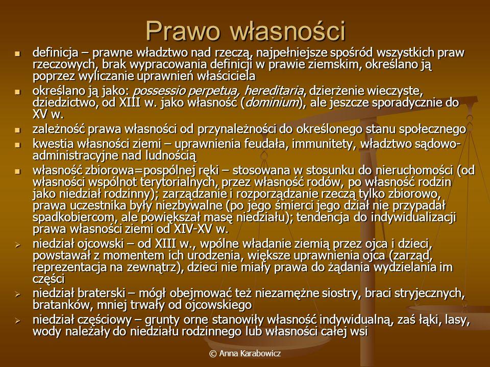 © Anna Karabowicz Ograniczone prawa rzeczowe (4) zastaw nieruchomy z dzierżeniem – dłużnik przenosił posiadania i użytkowanie nieruchomości na wierzyciela zastaw nieruchomy z dzierżeniem – dłużnik przenosił posiadania i użytkowanie nieruchomości na wierzyciela a) zastaw użytkowy czysty (antychretyczny, antychreza) – pożytki z nieruchomości nie były zaliczane na poczet długu, 2 formy: zastaw na upad (niewykupiona w określonym czasie nieruchomość stawała się własnością zastawnika) i zastaw wieczny (termin wykupu nie był oznaczony, ograniczony jedynie terminem zasiedzenia) b) zastaw do wydzierżenia (ekstenuacja) – dochody z nieruchomości zaliczane były na poczet długu, od XIV w.