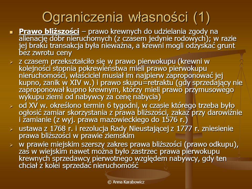 © Anna Karabowicz Ograniczenia własności (1) Prawo bliższości – prawo krewnych do udzielania zgody na alienację dóbr nieruchomych (z czasem jedynie ro
