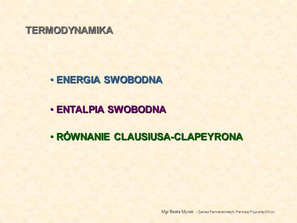 TERMODYNAMIKA ENERGIA SWOBODNA ENERGIA SWOBODNA Mgr Beata Mycek - Zakład Farmakokinetyki i Farmacji Fizycznej CM UJ ENTALPIA SWOBODNA ENTALPIA SWOBODNA RÓWNANIE CLAUSIUSA-CLAPEYRONA RÓWNANIE CLAUSIUSA-CLAPEYRONA